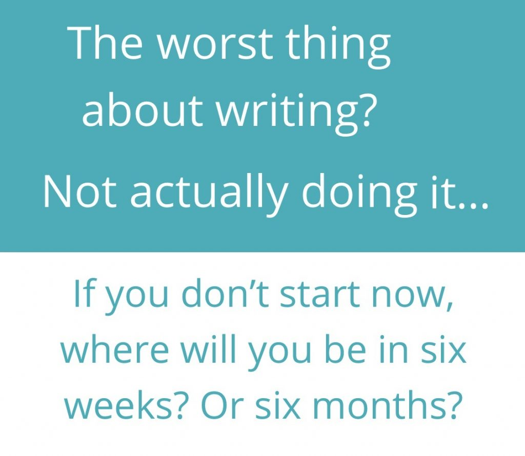 The worst thing about writing? Not actually doing it...  If you don't start now, where will you be in six weeks? Or six months?